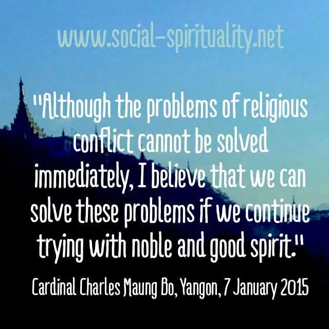 """""""Although the problems of religious conflict cannot be solved immediately, I believe that we can solve these problems if we continue trying with noble and good spirit."""" Cardinal Charles Maung Bo, Yangon, 7 January 2015."""