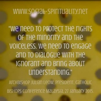 """We need to protect the rights of the minority and the voiceless. We need to engage and to dialogue with the ignorant and bring about understanding."" Archbishop Julian Leow, President, Catholic Bishops Conference, Malaysia, 27 January 2015."