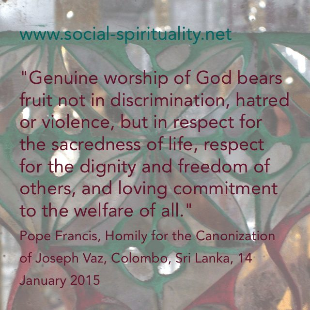 """Genuine worship of God bears fruit not in discrimination,hatred or violence, but in respect for the sacredness of life, respect for the dignity and freedom of others, and loving commitment to the welfare of all"", Pope Francis, Homily for the Canonization of St Joseph Vaz, Colombo, Sri Lanka, 14 January 2015"