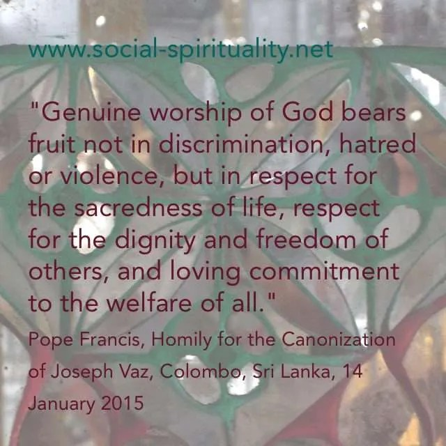 """""""Genuine worship of God bears fruit not in discrimination,hatred or violence, but in respect for the sacredness of life, respect for the dignity and freedom of others, and loving commitment to the welfare of all"""", Pope Francis, Homily for the Canonization of St Joseph Vaz, Colombo, Sri Lanka, 14 January 2015"""