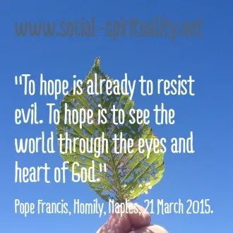 """To hope is already to resist evil. To hope is to see the world through the eyes and heart of God."" Pope Francis, Homily, Naples, 21 March 2015."