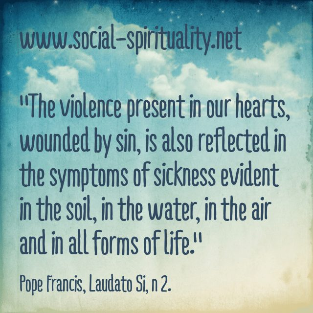 """The violence present in our hearts, wounded by sin, is also reflected in the symptoms of sickness evident in the soil, in the water, in the air and in all forms of life."" Pope Francis, Laudato Si, n 2."