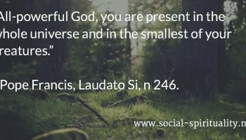 """""""All-powerful God, you are present in the whole universe and in the smallest of your creatures."""" Pope Francis, Laudato Si, n 246."""
