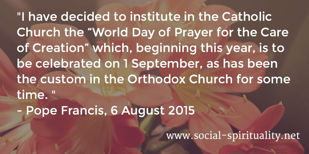 """I have decided to institute in the Catholic Church the ""World Day of Prayer for the Care of Creation"" which, beginning this year, is to be celebrated on 1 September, as has been the custom in the Orthodox Church for some time."" Pope Francis, 6 August 2015."