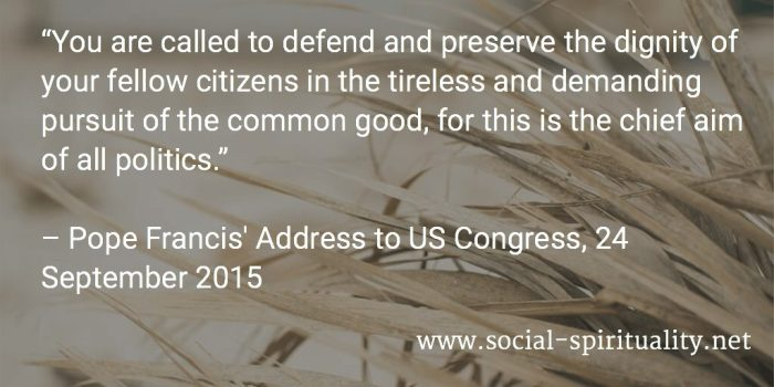"""""""You are called to defend and preserve the dignity of your fellow citizens in the tireless and demanding pursuit of the common good, for this is the chief aim of all politics."""" Pope Francis' Address to US Congress, 24 September 2015"""
