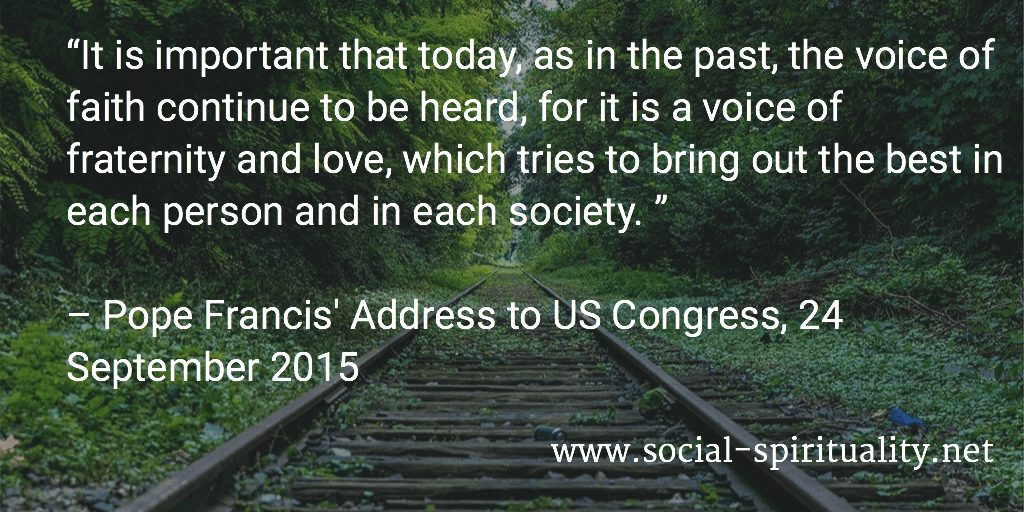 """""""It is important that today, as in the past, the voice of faith continue to be heard, for it is a voice of fraternity and love, which tries to bring out the best in each person and in each society. """" Pope Francis' Address to US Congress, 24 September 2015"""