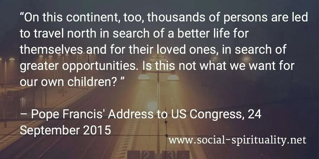 """On this continent, too, thousands of persons are led to travel north in search of a better life for themselves and for their loved ones, in search of greater opportunities. Is this not what we want for our own children? "" Pope Francis' Address to US Congress, 24 September 2015."