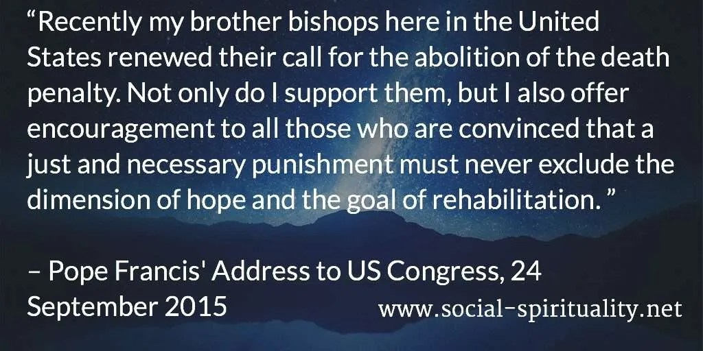 """""""Recently my brother bishops here in the United States renewed their call for the abolition of the death penalty. Not only do I support them, but I also offer encouragement to all those who are convinced that a just and necessary punishment must never exclude the dimension of hope and the goal of rehabilitation."""" Pope Francis' Address to US Congress, 24 September 2015."""