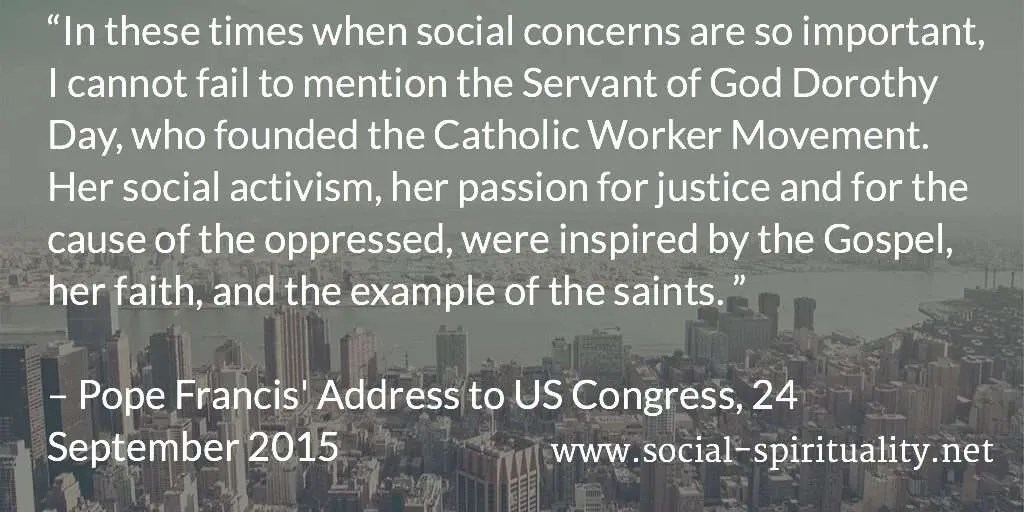 """In these times when social concerns are so important, I cannot fail to mention the Servant of God Dorothy Day, who founded the Catholic Worker Movement. Her social activism, her passion for justice and for the cause of the oppressed, were inspired by the Gospel, her faith, and the example of the saints."" Pope Francis' Address to US Congress, 24 September 2015."