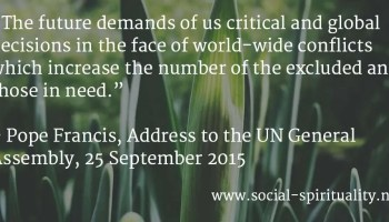 """""""The future demands of us critical and global decisions in the face of world-wide conflicts which increase the number of the excluded and those in need."""" Pope Francis, Address to the Un General Assembly, 25 September 2015."""