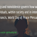 """""""May charity and nonviolence govern how we treat each other as individuals, within society and in international life."""" Pope Francis, World Day of Peace Message 2017, n 1."""