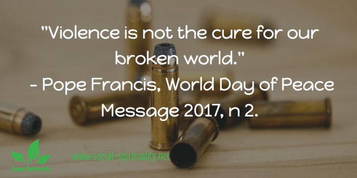 """""""Violence is not the cure for our broken world."""" Pope Francis, World Day of Peace Message 2017, n 2."""