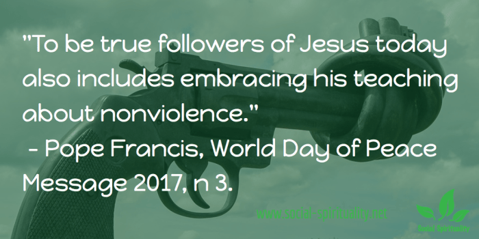 """To be followers of Jesus today also includes embracing his teaching about nonviolence."" Pope Francis, World Day of Peace Message 2017, n  3."