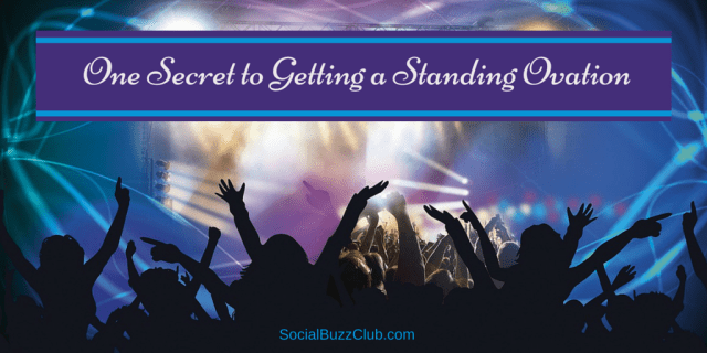 One Secret to Getting a Standing Ovation Social Buzz Club