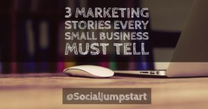 2 Marketing Stories Every Small Business Must Tell