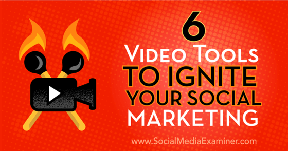 6 Video Tools To Ignite Your Social Marketing : Social