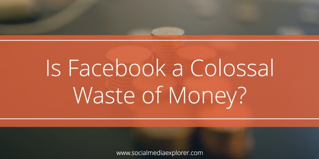 Is Facebook a Colossal Waste of Money?