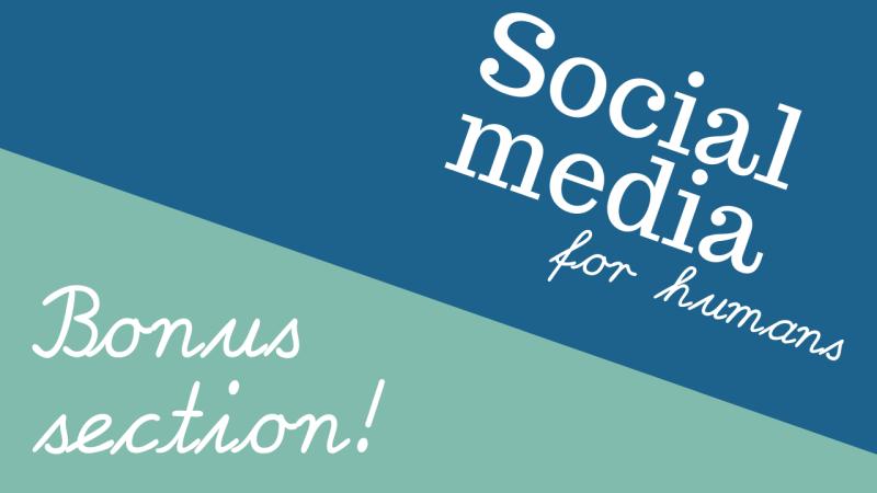 Social media for humans bonus section