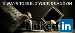 5 Ways To Build Your Brand On LinkedIn