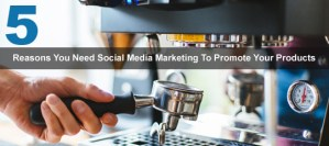 5 Reasons That You Need Social Media Marketing To Promote Your Products