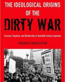 Federico Finchelstein (2014) — The Ideological Origins of the Dirty War: Fascism, Populism, and Dictatorship in Twentieth Century Argentina