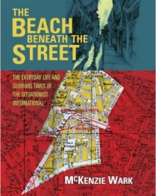 McKenzie Wark (2011) — The Beach Beneath the Street: The Everyday Life and Glorious Times of the Situationist International