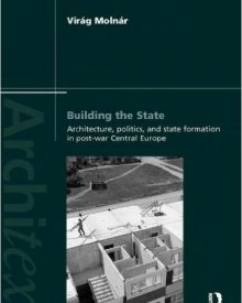 Virag Molnár (2013) — Building the State: Architecture, Politics, and State Formation in Postwar Central Europe