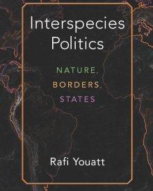 Rafi Youatt (2020) – Interspecies Politics: Nature, Borders, States