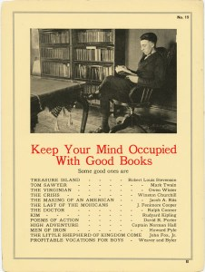 2 Keep your mind occupied with good books. Some good ones are: Treasure Island, by Robert Louis Stevenson; Tom Sawyer, by Mark Twain; The Virginian, by Owen Wister; The Crisis, by Winston Churchill; The Making of an American, by Jacob A. Riis; The Last of the Mohicans, by J. Fenimore Cooper; The Doctor, by Ralph Connor; Kim, by Rudyard Kipling; Poems of Action, by David R. Porter; High Adventure, by Captain Norman Hall; Men of Iron, by Howard Pyle; The Little Shepherd of Kingdom Come, by John Fox, Jr.; Profitable Vocations for Boys, by Weaver and Byler.