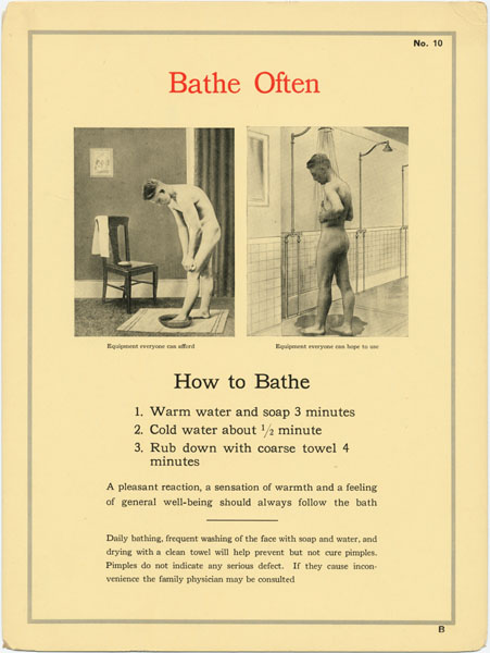 How to Bathe. 1. Warm water and soap 3 minutes. 2. Cold water about 1/2 minute. 3. Rub down with coarse towel 4 minutes. A pleasant reaction, a sensation of warmth and a feeling of general well-being should always follow the bath. Daily bathing, frequent washing of the face with soap and water, and drying with a clean towel will help prevent but not cure pimples. Pimples do not indicate any serious defect. If they cause inconvenience the family physician may be consulted.