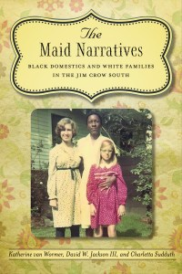 "book cover, ""The Maid Narratives: Black Domestics and White Families in the Jim Crow South"" LSU Press, 2012"