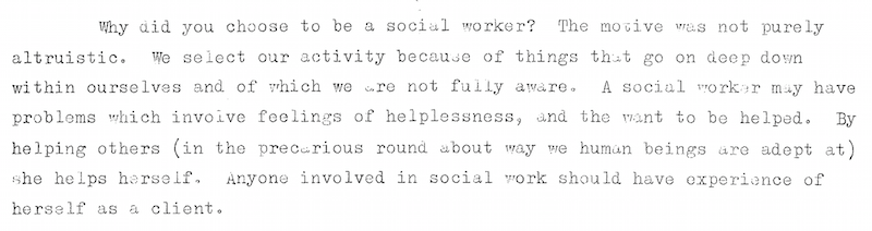 Why did you choose to be a social worker? The motive was not purely altruistic.  We select our activity because of things that go on  deep within ourselves and of which we are not fully aware.  A social worker may have problems which involve feelings of helplessness, and the want to be helped.  By helping others (in the precarious round about way we human beings are adept at) she helps herself.  Anyone involved in social work should have experience of herself as a client.