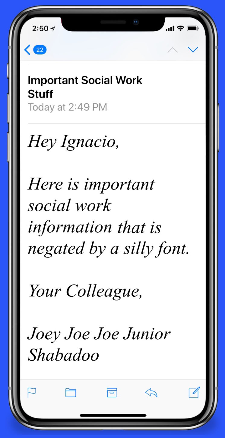 """Email Message: """"Hey Ignacio, Here is important social work information that is negated by a silly font. Your Colleague, Joey Joe Joe Junior Shabadoo"""""""