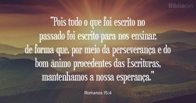 """""""Pois tudo o que foi escrito no passado foi escrito para nos ensinar, de forma que, por meio da perseverança e do bom ânimo procedentes das Escrituras, mantenhamos a nossa esperança."""" Romanos 15:4"""