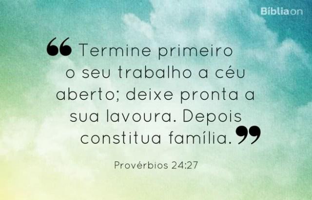 Termine primeiro o seu trabalho a céu aberto; deixe pronta a sua lavoura. Depois constitua família. Provérbios 24:27
