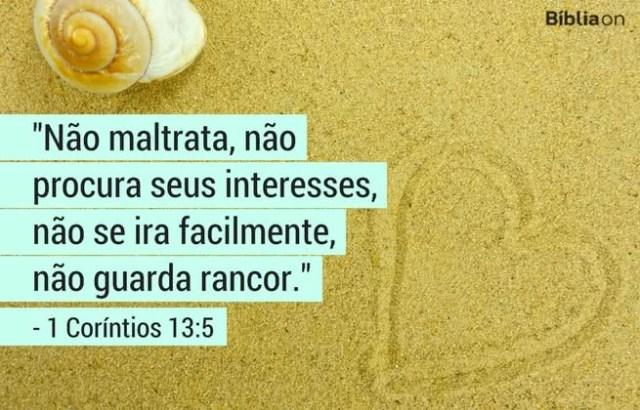 Não maltrata, não procura seus interesses, não se ira facilmente, não guarda rancor. 1 Coríntios 13:5