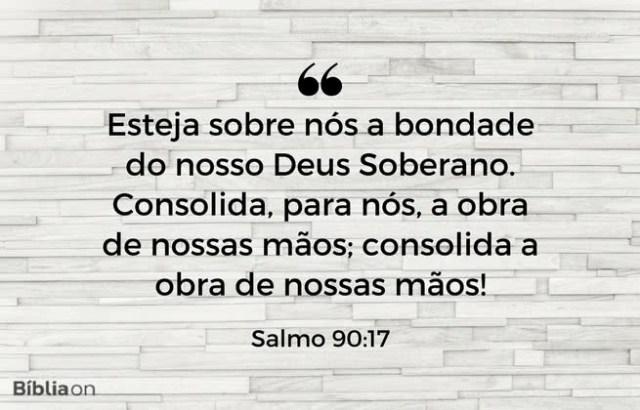 """""""Esteja sobre nós a bondade do nosso Deus Soberano. Consolida, para nós, a obra de nossas mãos; consolida a obra de nossas mãos!"""" Salmo 90:17"""