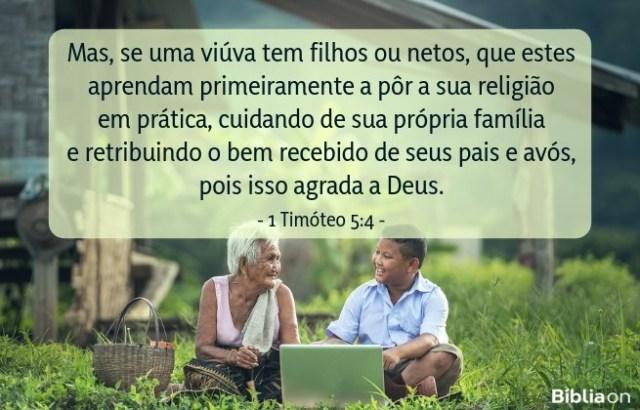 Mas, se uma viúva tem filhos ou netos, que estes aprendam primeiramente a pôr a sua religião em prática, cuidando de sua própria família e retribuindo o bem recebido de seus pais e avós, pois isso agrada a Deus. 1 Timóteo 5:4