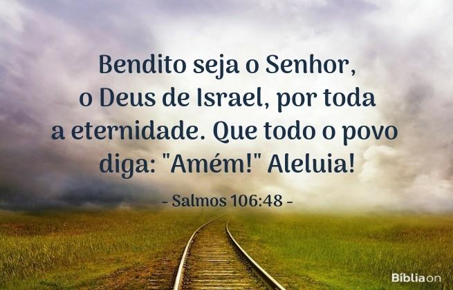 Bendito seja o Senhor, o Deus de Israel, por toda a eternidade. Que todo o povo diga: Amém!' Aleluia! Salmos 106:48