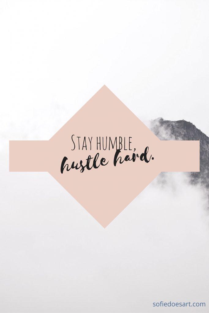 Stay humble, hustle hard.