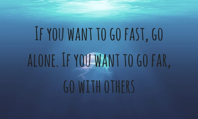 If you want to go fast, go alone. If you want to go far, go with others! networking quote!