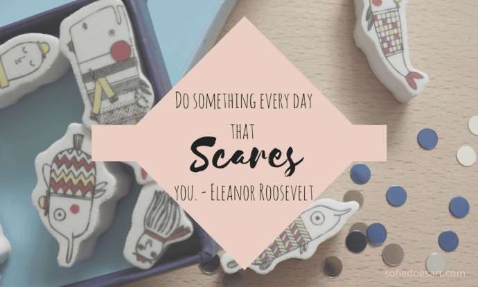 Do something every day that scares you. - Eleanor Roosevelt