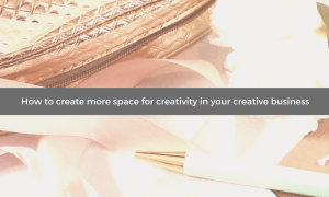 How to create more space for creativity in your creative business