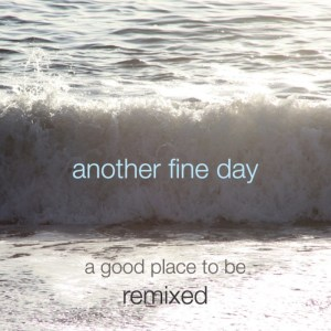 Another Fine Day - A Good Place to Be (Remixes)