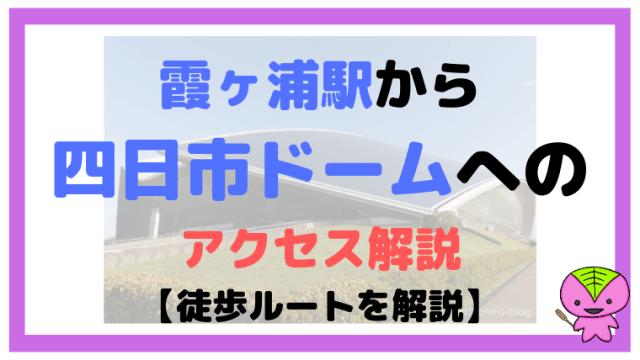 霞ヶ浦駅から四日市ドームへのアクセス解説【徒歩ルートを解説】