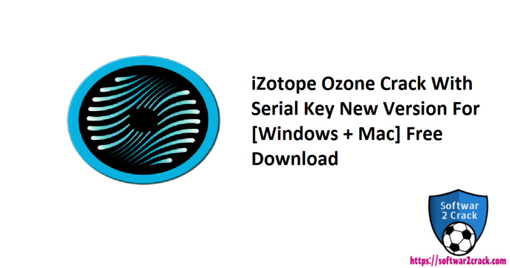 iZotope Ozone Crack With Serial Key New Version For [Windows + Mac] Free Download