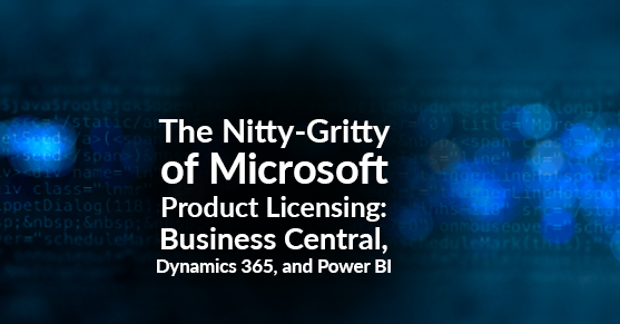 The Nitty-Gritty of Microsoft Product Licensing: Business Central, Dynamics 365, and Power BI