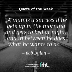 "Quote of the Week | ""A man is a success if he gets up in the morning and gets to bed at night, and in between he does what he wants to do."" – Bob Dylan"