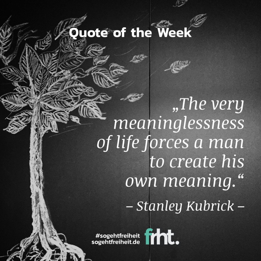 "Quote of the Week | ""The very meaninglessness of life forces a man to create his own meaning."" – Stanley Kubrick"