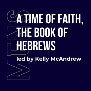 A Time of Faith, The Book of Hebrews w/ Kelly McAndrew (Men's) 3